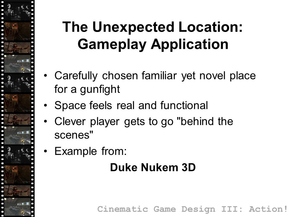 The Unexpected Location: Gameplay Application Carefully chosen familiar yet novel place for a gunfight Space feels real and functional Clever player gets to go behind the scenes Example from: Duke Nukem 3D