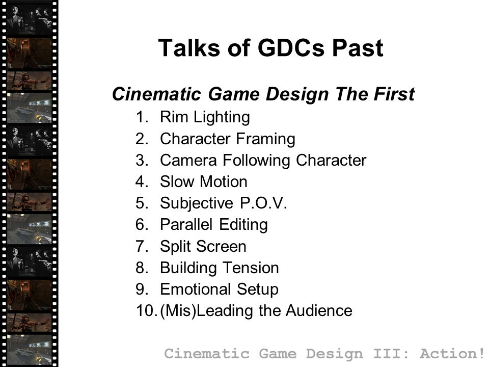 Cinematic Game Design II: Storytelling  Exaggerated Camera Angles  Voice Over Narration  Image Juxtaposition  Audio Juxtaposition  Visualized Thoughts  Altered Reality  Misdirection  Picture within Picture  Visual Storytelling Talks of GDCs Past