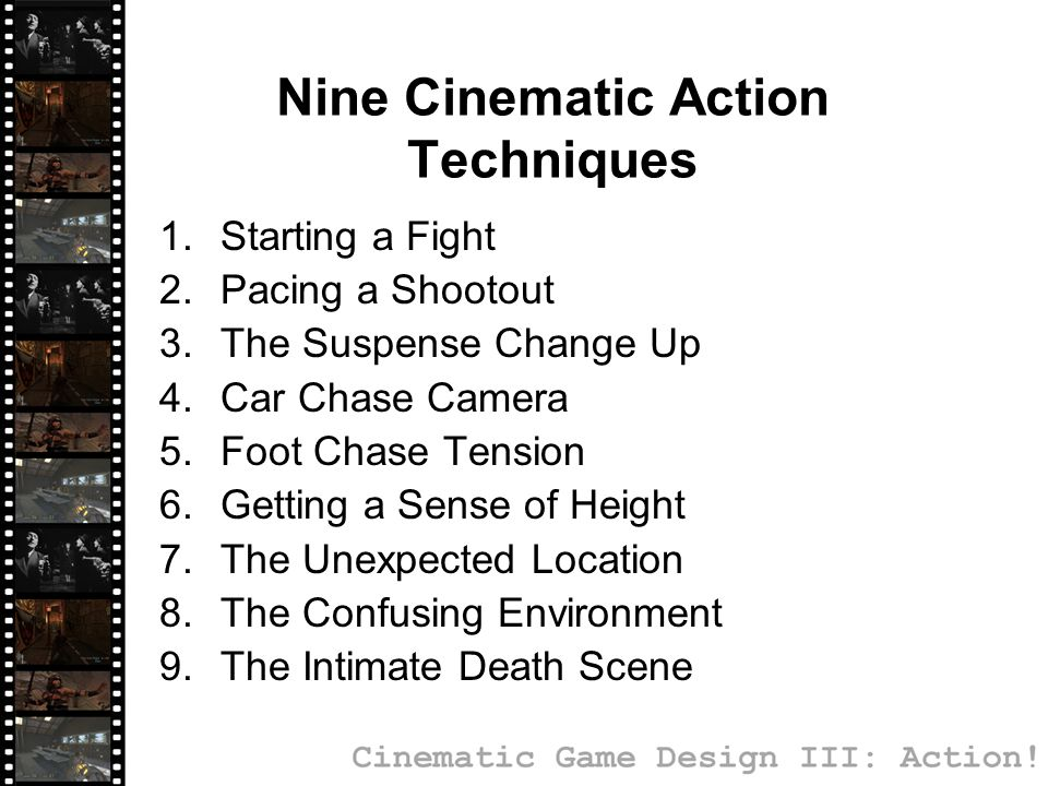 Nine Cinematic Action Techniques 1.Starting a Fight 2.Pacing a Shootout 3.The Suspense Change Up 4.Car Chase Camera 5.Foot Chase Tension 6.Getting a Sense of Height 7.The Unexpected Location 8.The Confusing Environment 9.The Intimate Death Scene
