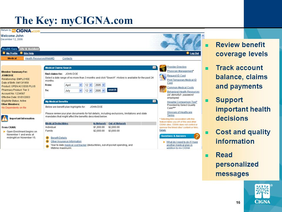 16 The Key: myCIGNA.com 16 Review benefit coverage levels Track account balance, claims and payments Support important health decisions Cost and quality information Read personalized messages
