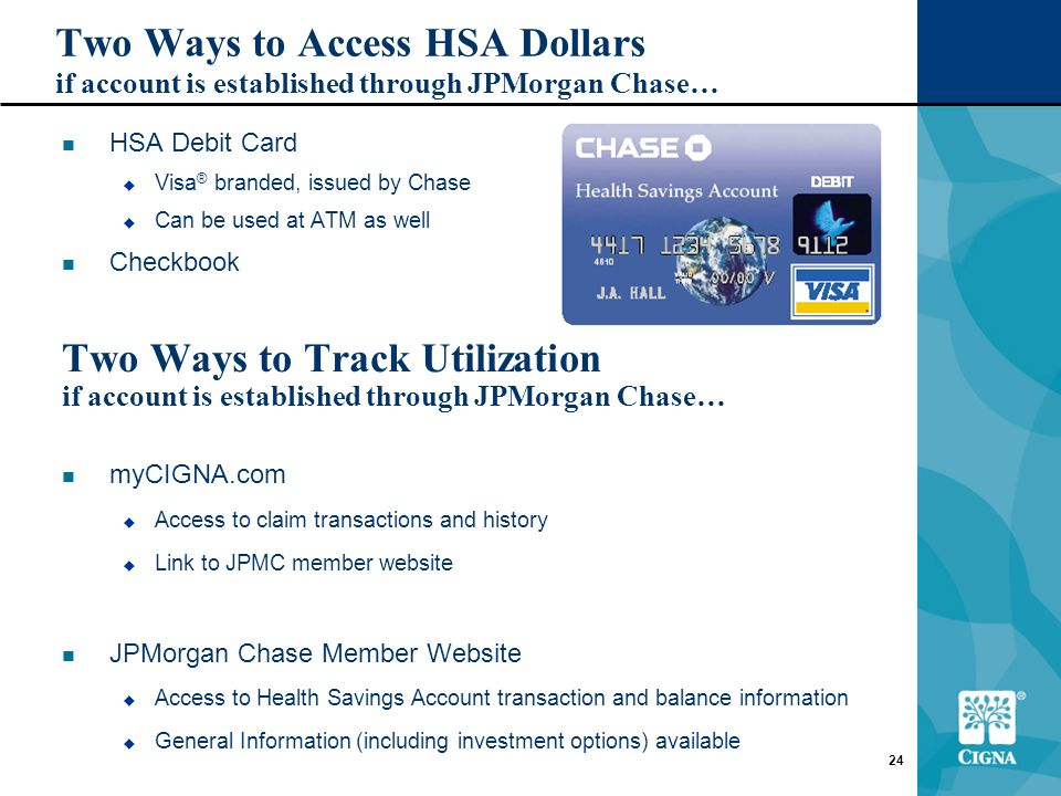 24 Two Ways to Access HSA Dollars if account is established through JPMorgan Chase… HSA Debit Card  Visa ® branded, issued by Chase  Can be used at ATM as well Checkbook Two Ways to Track Utilization if account is established through JPMorgan Chase… myCIGNA.com  Access to claim transactions and history  Link to JPMC member website JPMorgan Chase Member Website  Access to Health Savings Account transaction and balance information  General Information (including investment options) available