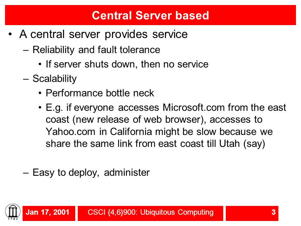 Jan 17, 2001CSCI {4,6}900: Ubiquitous Computing3 Central Server based A central server provides service –Reliability and fault tolerance If server shu