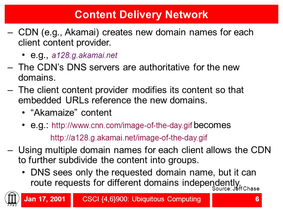 Jan 17, 2001CSCI {4,6}900: Ubiquitous Computing6 Content Delivery Network –CDN (e.g., Akamai) creates new domain names for each client content provide