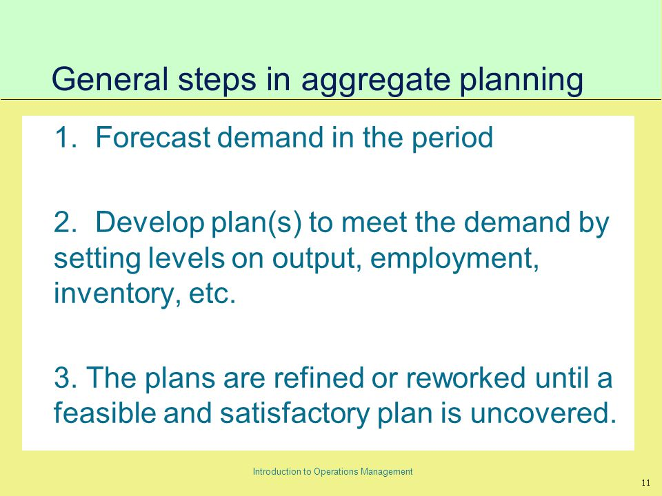 11 Introduction to Operations Management General steps in aggregate planning 1.Forecast demand in the period 2.Develop plan(s) to meet the demand by setting levels on output, employment, inventory, etc.