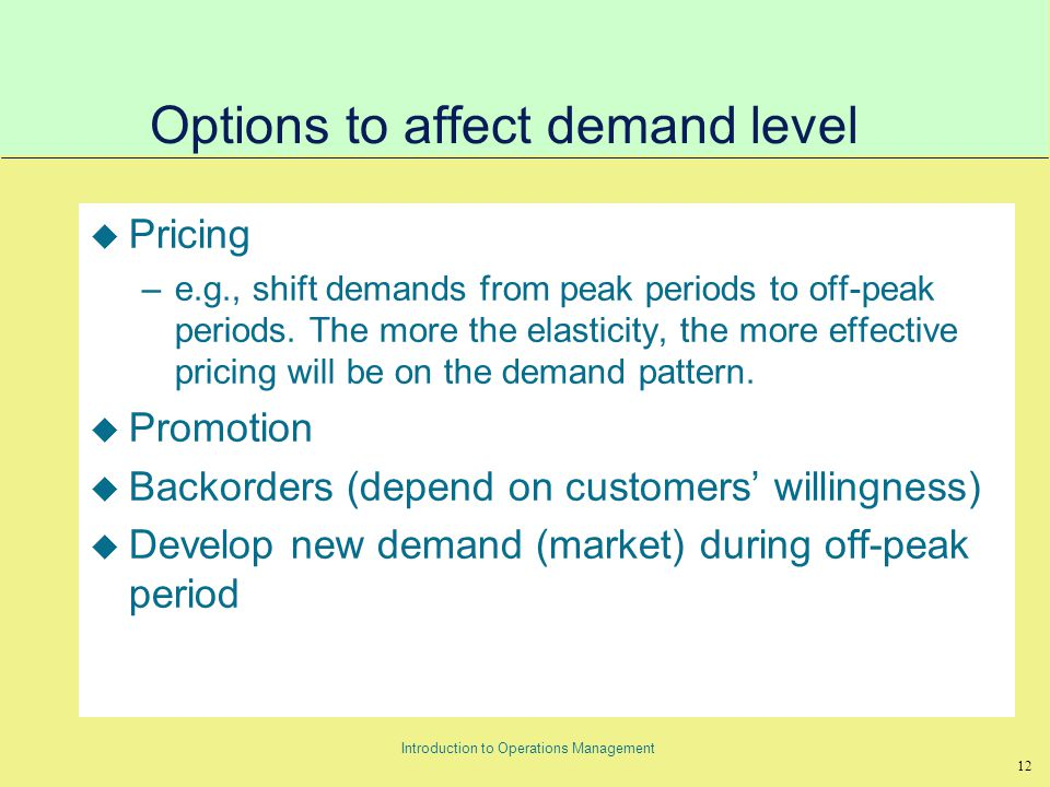12 Introduction to Operations Management Options to affect demand level u Pricing –e.g., shift demands from peak periods to off-peak periods.