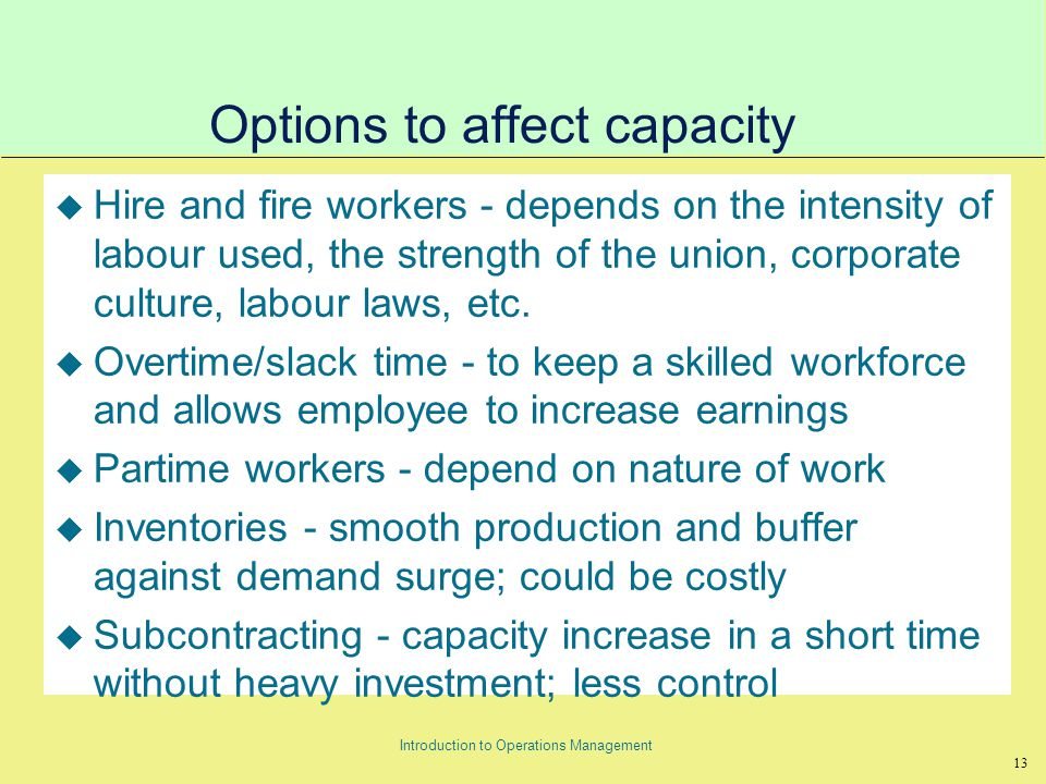 13 Introduction to Operations Management Options to affect capacity u Hire and fire workers - depends on the intensity of labour used, the strength of the union, corporate culture, labour laws, etc.