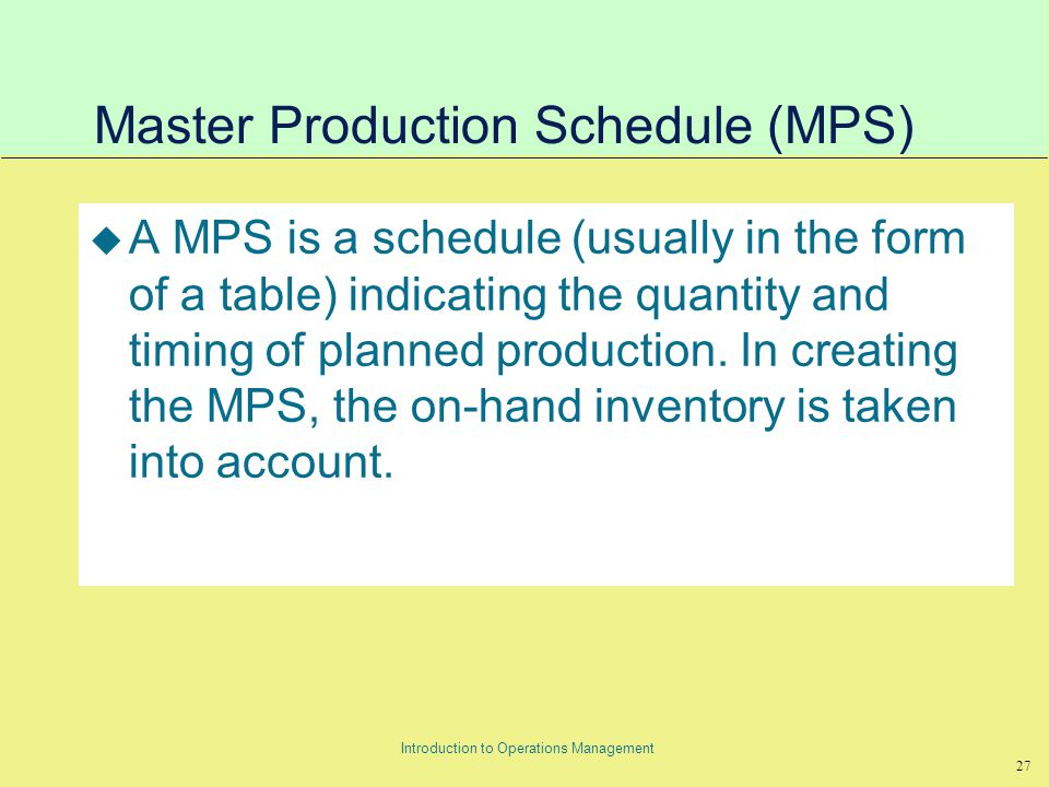 27 Introduction to Operations Management Master Production Schedule (MPS) u A MPS is a schedule (usually in the form of a table) indicating the quantity and timing of planned production.