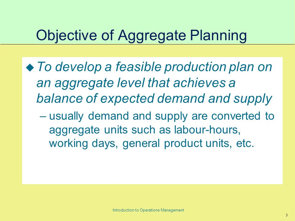 24 Introduction to Operations Management Disaggregating the aggregate plan u The aggregate plan gives the level of demand and supply in aggregate units at the macro level.