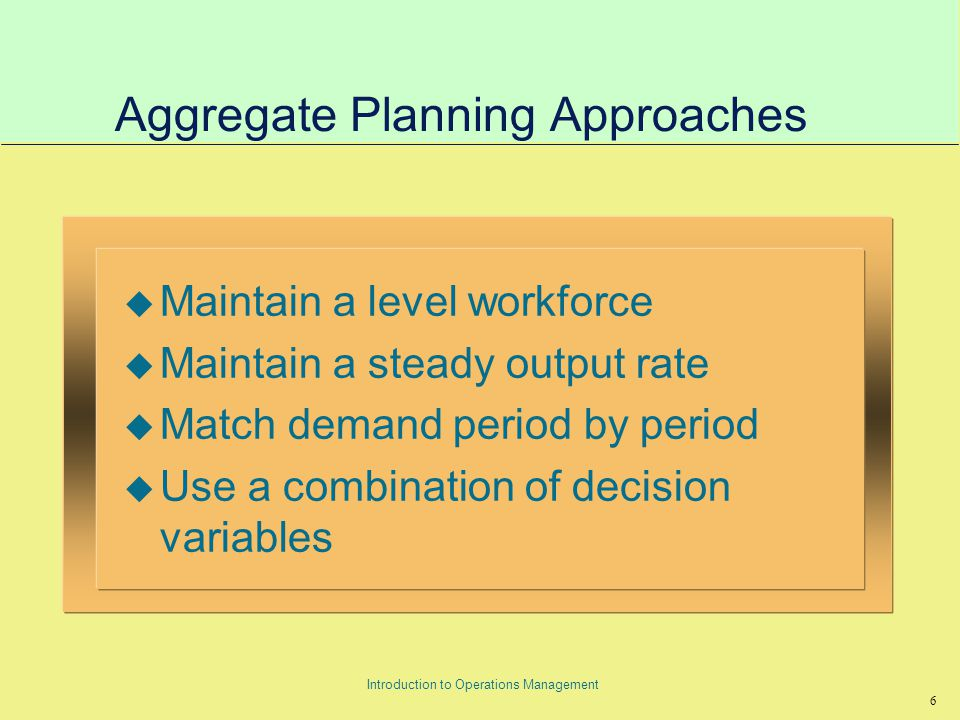 6 Introduction to Operations Management Aggregate Planning Approaches u Maintain a level workforce u Maintain a steady output rate u Match demand period by period u Use a combination of decision variables