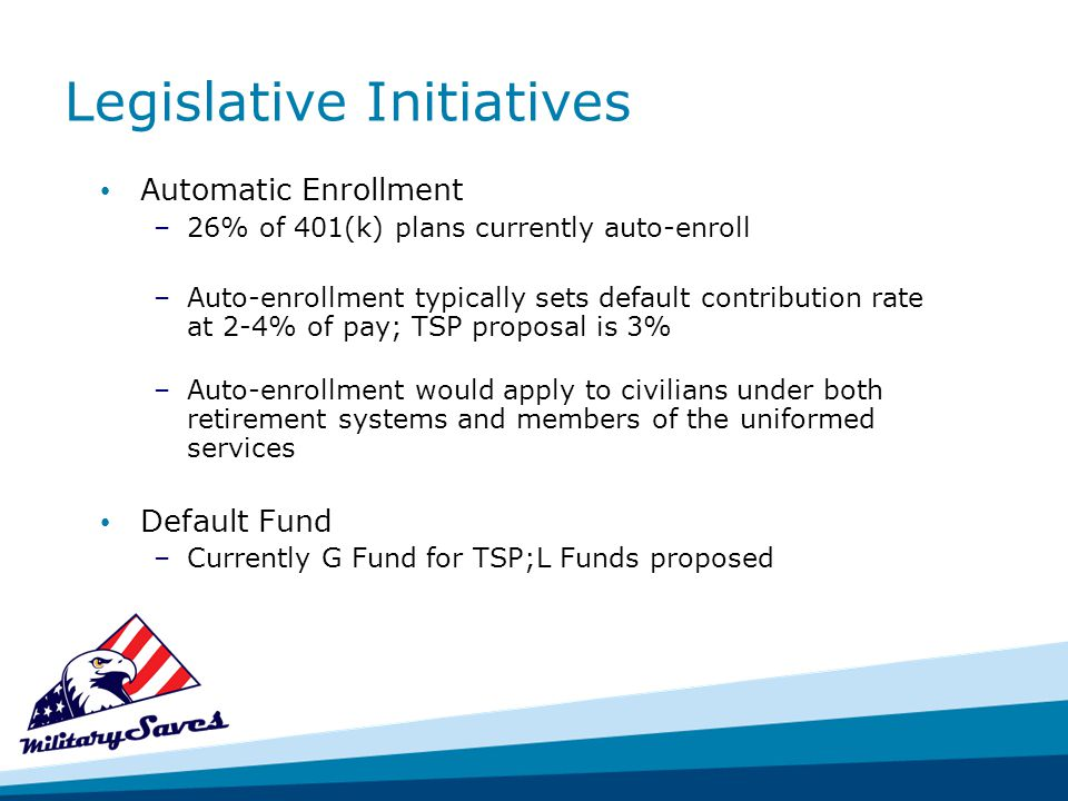 Legislative Initiatives Automatic Enrollment –26% of 401(k) plans currently auto-enroll –Auto-enrollment typically sets default contribution rate at 2-4% of pay; TSP proposal is 3% –Auto-enrollment would apply to civilians under both retirement systems and members of the uniformed services Default Fund –Currently G Fund for TSP;L Funds proposed