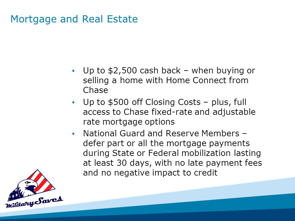 Mortgage and Real Estate Up to $2,500 cash back – when buying or selling a home with Home Connect from Chase Up to $500 off Closing Costs – plus, full access to Chase fixed-rate and adjustable rate mortgage options National Guard and Reserve Members – defer part or all the mortgage payments during State or Federal mobilization lasting at least 30 days, with no late payment fees and no negative impact to credit