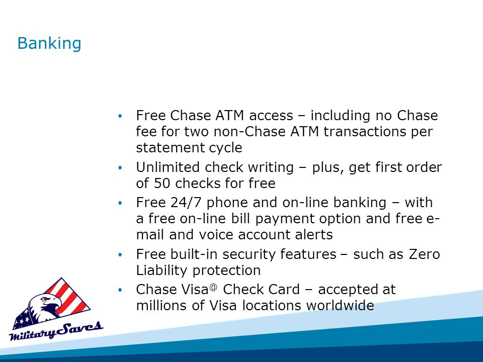 Banking Free Chase ATM access – including no Chase fee for two non-Chase ATM transactions per statement cycle Unlimited check writing – plus, get first order of 50 checks for free Free 24/7 phone and on-line banking – with a free on-line bill payment option and free e- mail and voice account alerts Free built-in security features – such as Zero Liability protection Chase Visa @ Check Card – accepted at millions of Visa locations worldwide