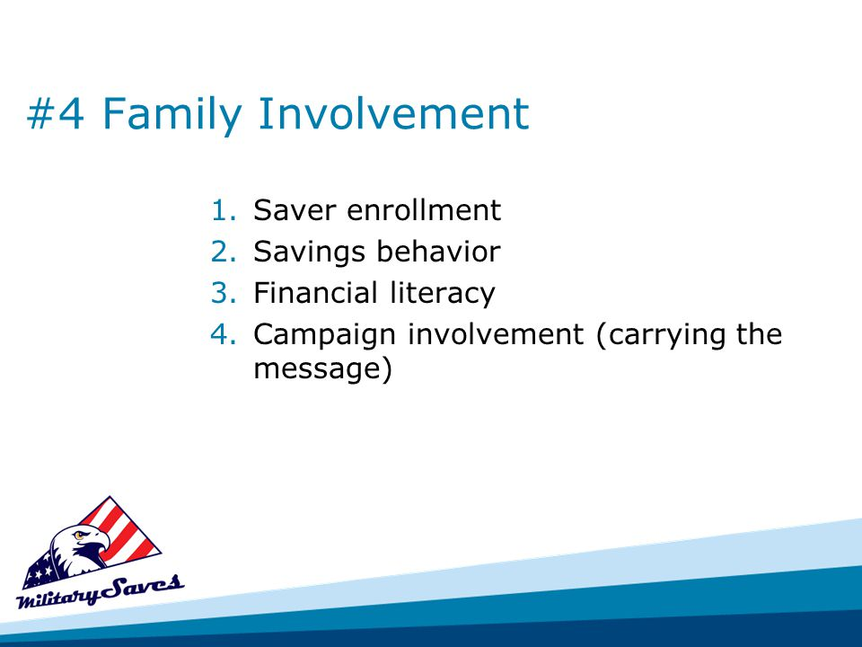 #4 Family Involvement 1.Saver enrollment 2.Savings behavior 3.Financial literacy 4.Campaign involvement (carrying the message)