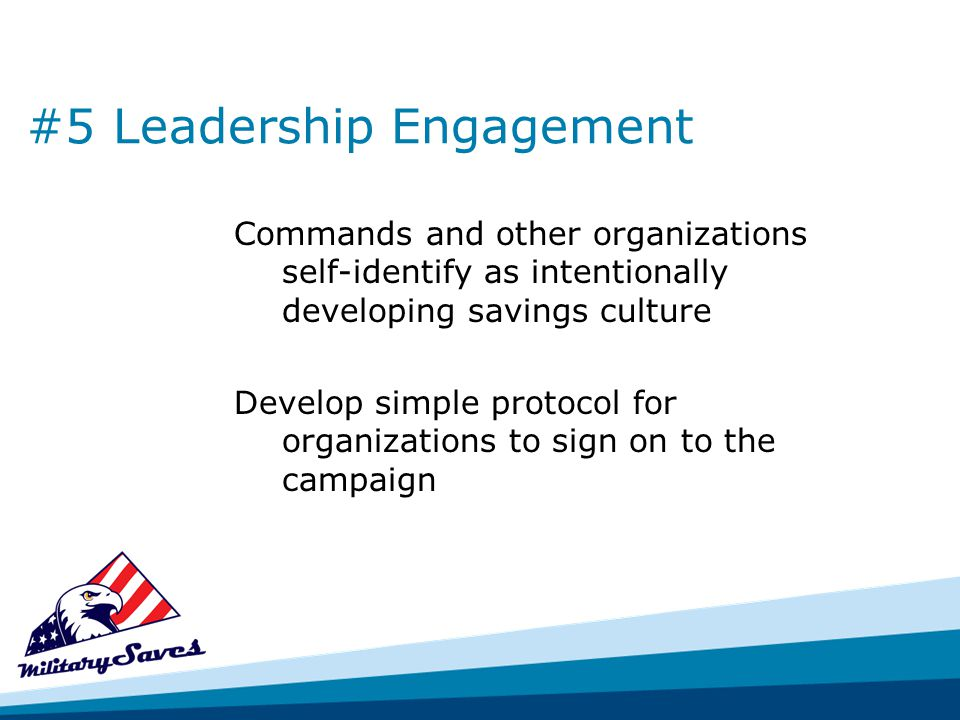 #5 Leadership Engagement Commands and other organizations self-identify as intentionally developing savings culture Develop simple protocol for organizations to sign on to the campaign