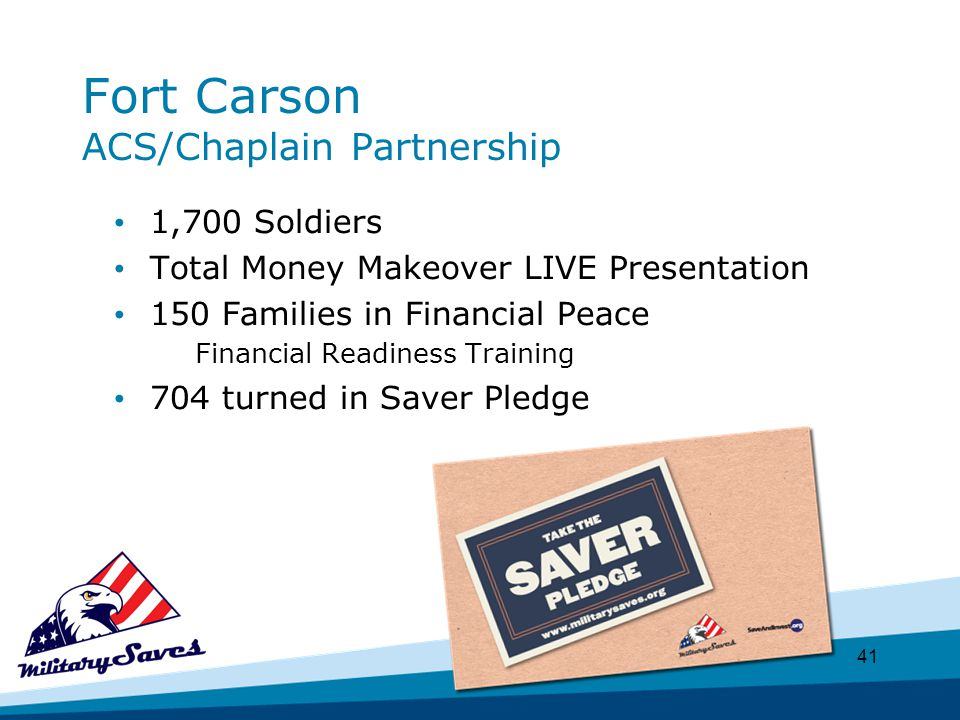 41 Fort Carson ACS/Chaplain Partnership 1,700 Soldiers Total Money Makeover LIVE Presentation 150 Families in Financial Peace Financial Readiness Training 704 turned in Saver Pledge