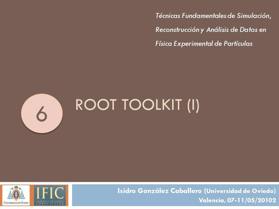 ROOT TOOLKIT (I) Técnicas Fundamentales de Simulación, Reconstrucción y Análisis de Datos en Física Experimental de Partículas Isidro González Caballero ( Universidad de Oviedo) Valencia, 07-11/05/20102 6 6