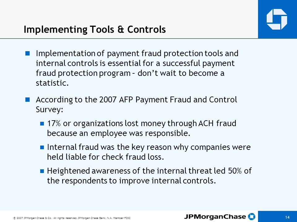 © 2007 JPMorgan Chase & Co. All rights reserved. JPMorgan Chase Bank, N.A. Member FDIC 14 Implementing Tools & Controls Implementation of payment frau