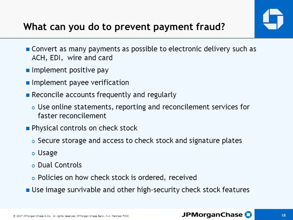 © 2007 JPMorgan Chase & Co. All rights reserved. JPMorgan Chase Bank, N.A. Member FDIC 18 What can you do to prevent payment fraud? Convert as many pa