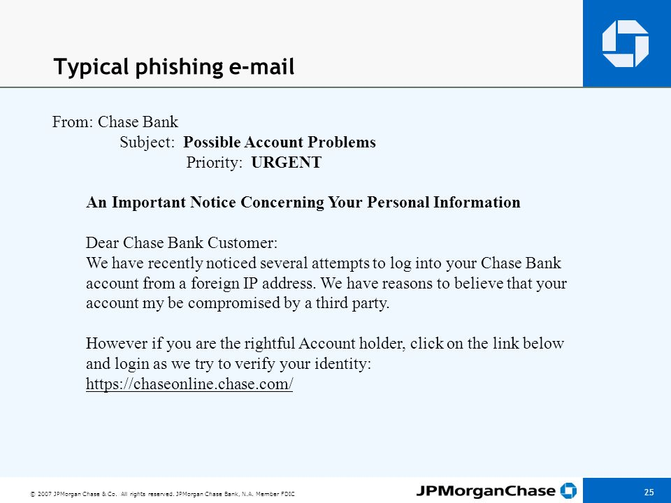 © 2007 JPMorgan Chase & Co. All rights reserved. JPMorgan Chase Bank, N.A. Member FDIC 25 Typical phishing e-mail From: Chase Bank Subject: Possible A