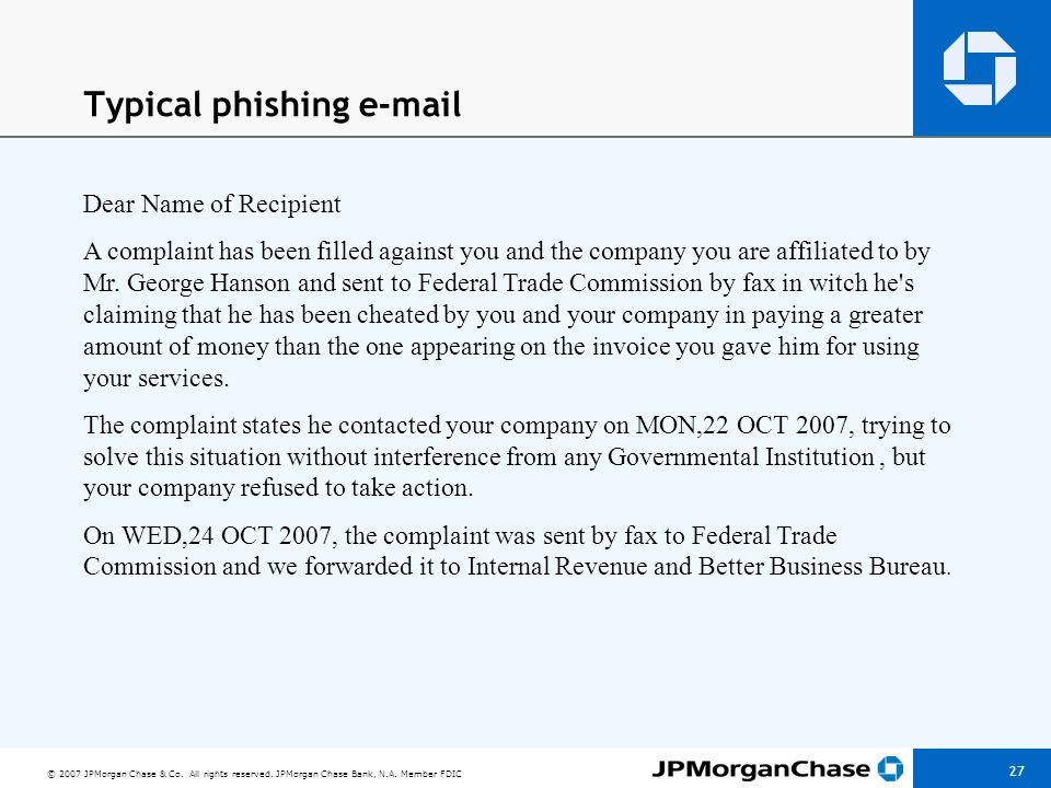 © 2007 JPMorgan Chase & Co. All rights reserved. JPMorgan Chase Bank, N.A. Member FDIC 27 Typical phishing e-mail Dear Name of Recipient A complaint h