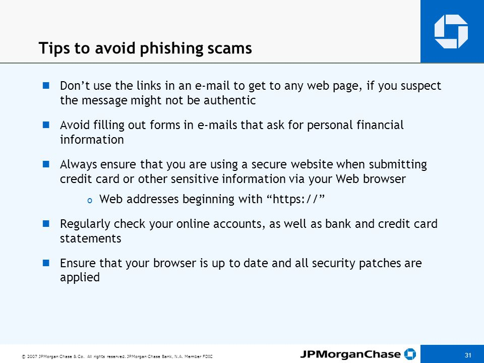 © 2007 JPMorgan Chase & Co. All rights reserved. JPMorgan Chase Bank, N.A. Member FDIC 31 Tips to avoid phishing scams Don't use the links in an e-mai