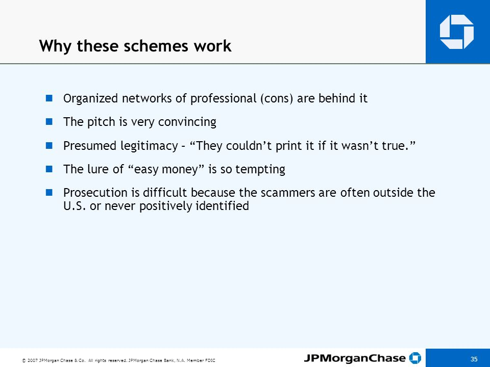 © 2007 JPMorgan Chase & Co. All rights reserved. JPMorgan Chase Bank, N.A. Member FDIC 35 Why these schemes work Organized networks of professional (c