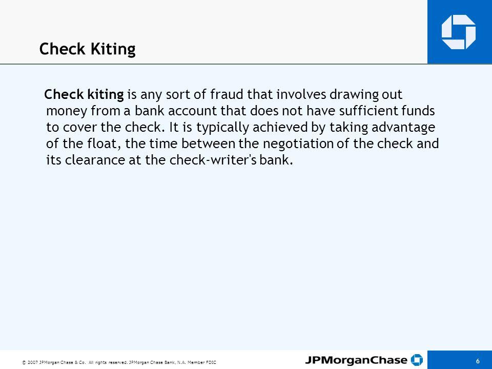 © 2007 JPMorgan Chase & Co. All rights reserved. JPMorgan Chase Bank, N.A. Member FDIC 6 Check Kiting Check kiting is any sort of fraud that involves