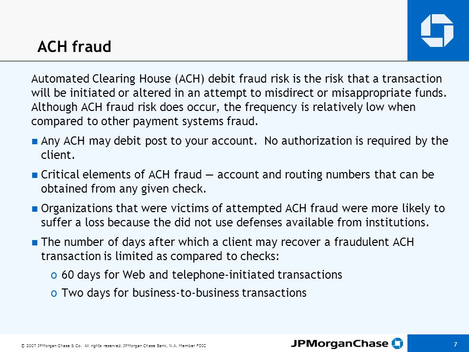 © 2007 JPMorgan Chase & Co. All rights reserved. JPMorgan Chase Bank, N.A. Member FDIC 7 ACH fraud Automated Clearing House (ACH) debit fraud risk is