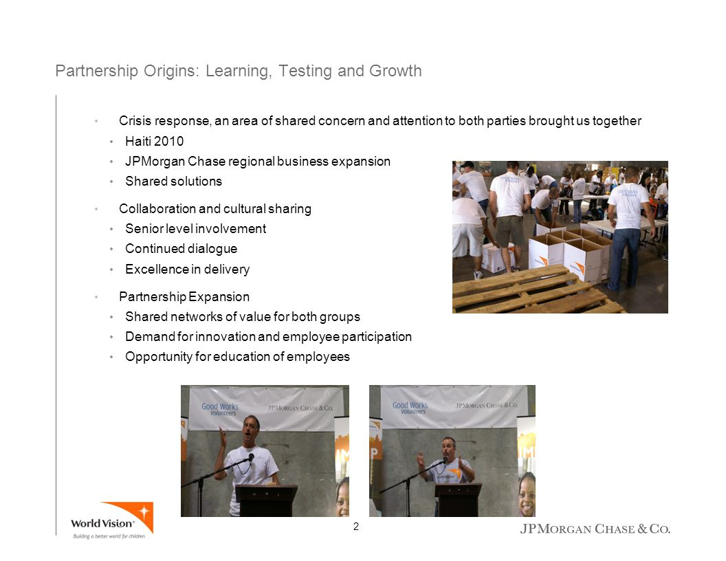 Partnership Origins: Learning, Testing and Growth Crisis response, an area of shared concern and attention to both parties brought us together Haiti 2010 JPMorgan Chase regional business expansion Shared solutions Collaboration and cultural sharing Senior level involvement Continued dialogue Excellence in delivery Partnership Expansion Shared networks of value for both groups Demand for innovation and employee participation Opportunity for education of employees 1 2 3 4 5 2