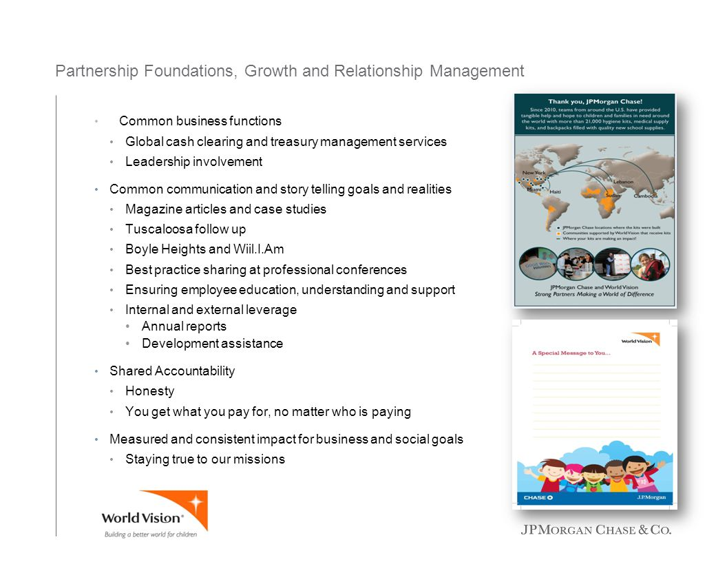 Partnership Foundations, Growth and Relationship Management Common business functions Global cash clearing and treasury management services Leadership involvement Common communication and story telling goals and realities Magazine articles and case studies Tuscaloosa follow up Boyle Heights and Wiil.I.Am Best practice sharing at professional conferences Ensuring employee education, understanding and support Internal and external leverage Annual reports Development assistance Shared Accountability Honesty You get what you pay for, no matter who is paying Measured and consistent impact for business and social goals Staying true to our missions