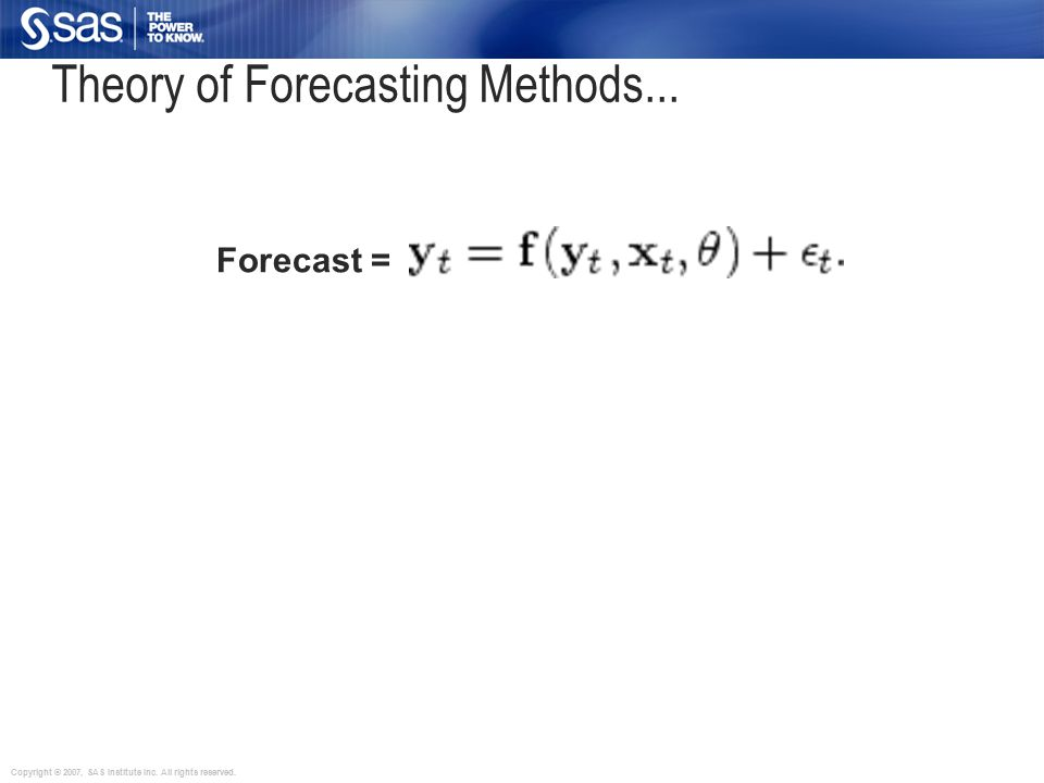 Copyright © 2007, SAS Institute Inc. All rights reserved. Forecast = Pattern (s) + Randomness Theory of Forecasting Methods...