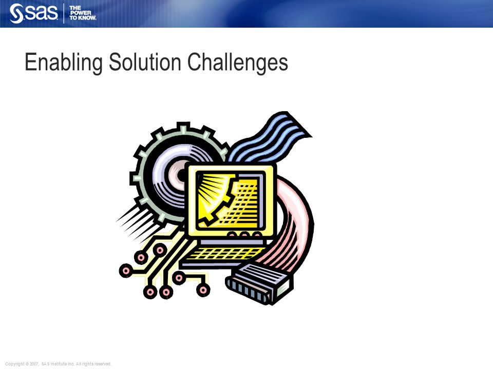Copyright © 2007, SAS Institute Inc. All rights reserved. Enabling Solution Challenges