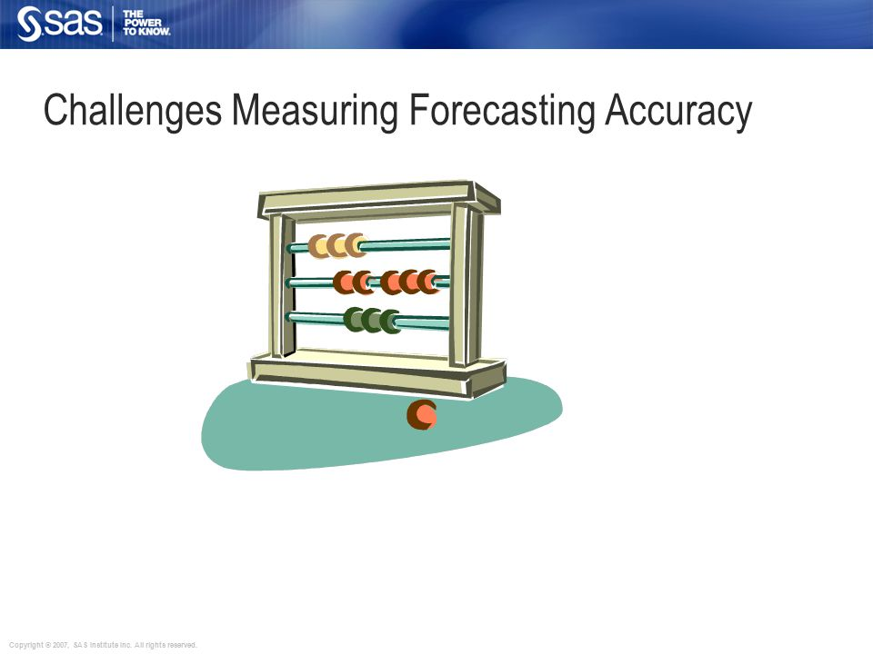 Copyright © 2007, SAS Institute Inc. All rights reserved. Challenges Measuring Forecasting Accuracy