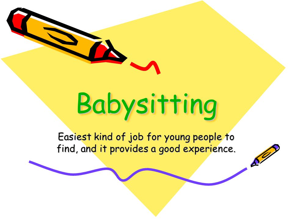 BabysittingBabysitting Easiest kind of job for young people to find, and it provides a good experience.
