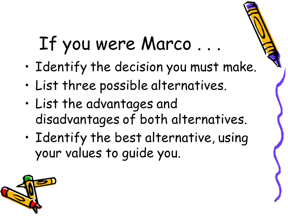 If you were Marco... Identify the decision you must make. List three possible alternatives. List the advantages and disadvantages of both alternatives
