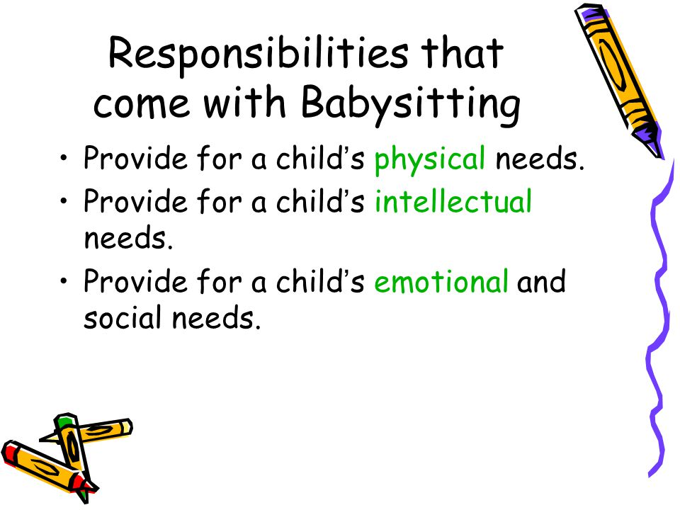 Responsibilities that come with Babysitting Provide for a child ' s physical needs. Provide for a child ' s intellectual needs. Provide for a child '