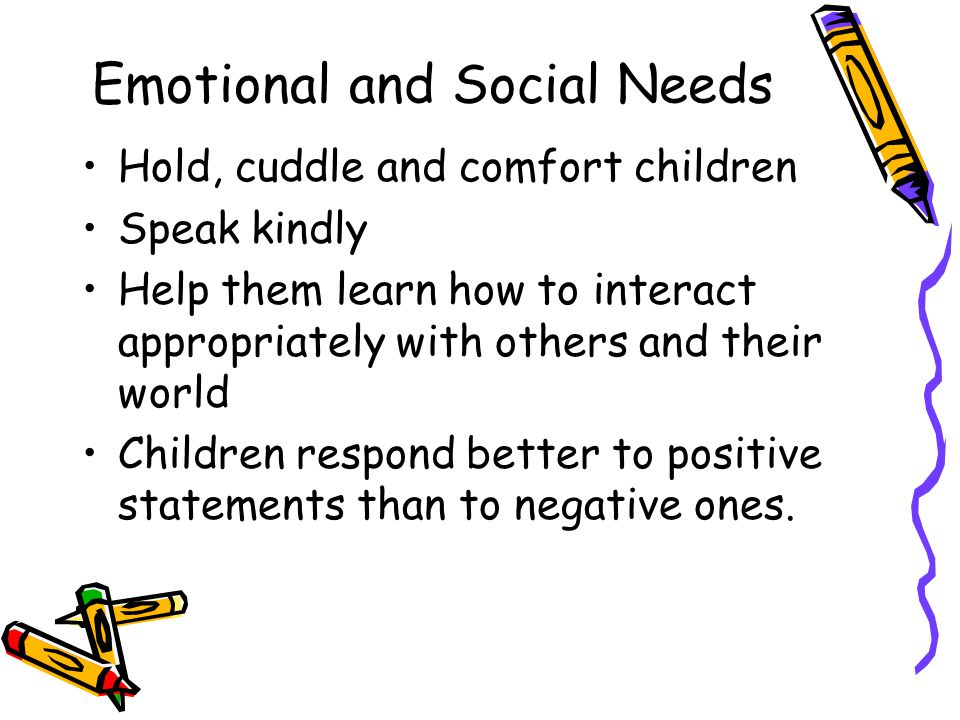 Emotional and Social Needs Hold, cuddle and comfort children Speak kindly Help them learn how to interact appropriately with others and their world Ch
