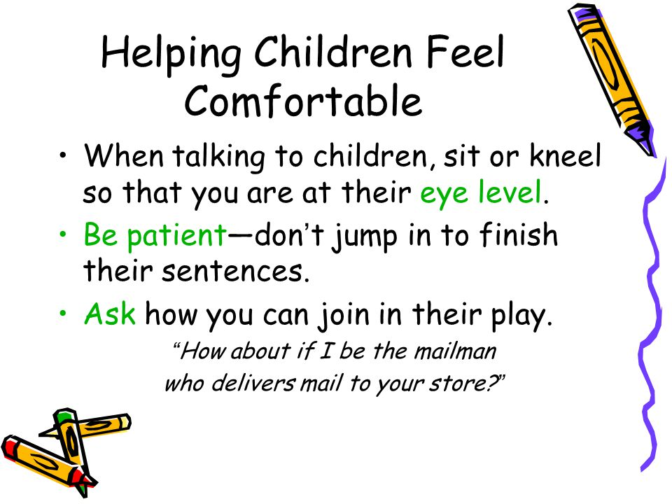 Helping Children Feel Comfortable When talking to children, sit or kneel so that you are at their eye level.