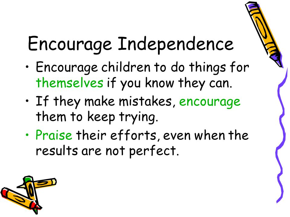 Encourage Independence Encourage children to do things for themselves if you know they can.