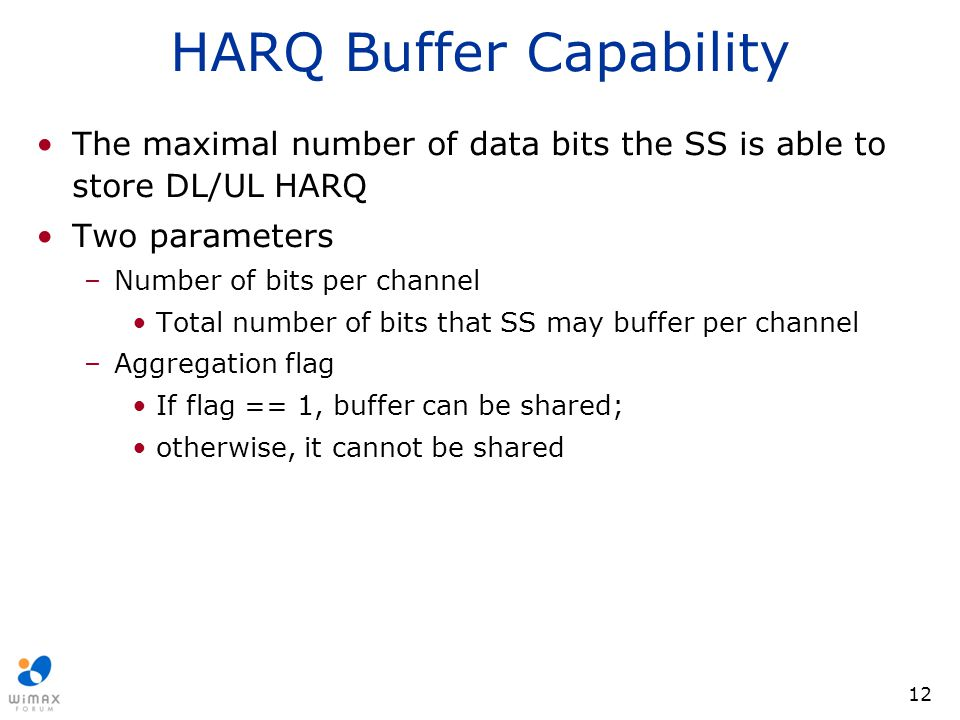 12 HARQ Buffer Capability The maximal number of data bits the SS is able to store DL/UL HARQ Two parameters –Number of bits per channel Total number o