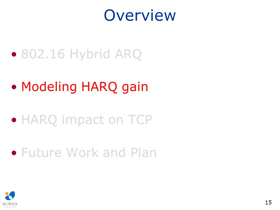 15 Overview 802.16 Hybrid ARQ Modeling HARQ gain HARQ impact on TCP Future Work and Plan