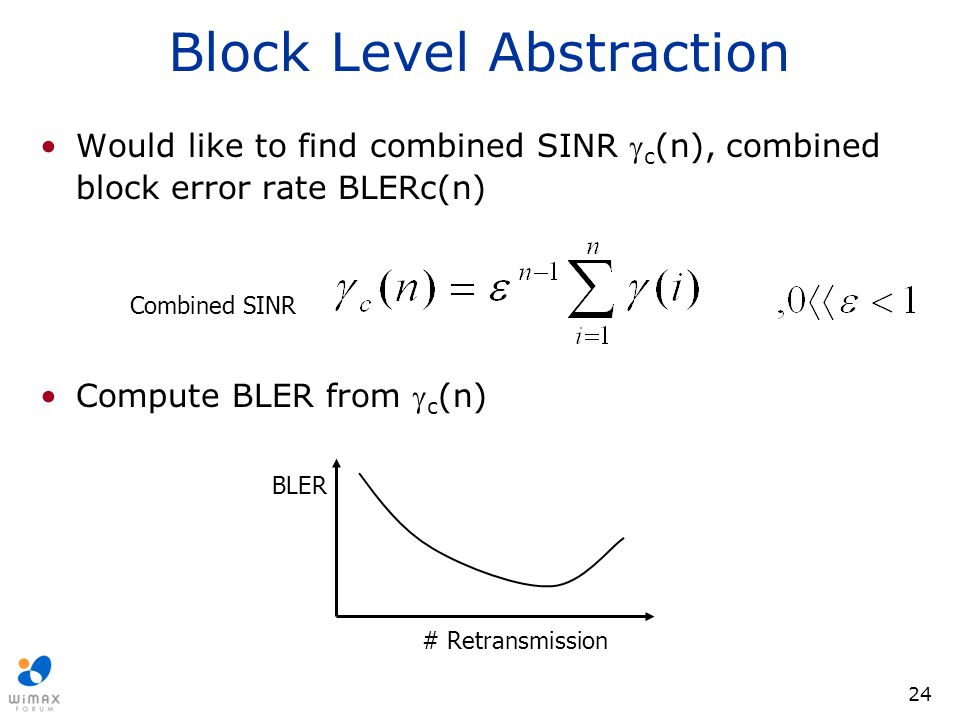 24 Block Level Abstraction Would like to find combined SINR  c (n), combined block error rate BLERc(n) Compute BLER from  c (n) # Retransmission BLE