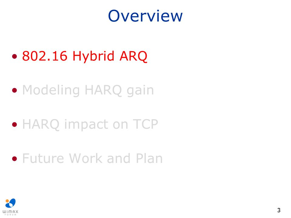 3 Overview 802.16 Hybrid ARQ Modeling HARQ gain HARQ impact on TCP Future Work and Plan