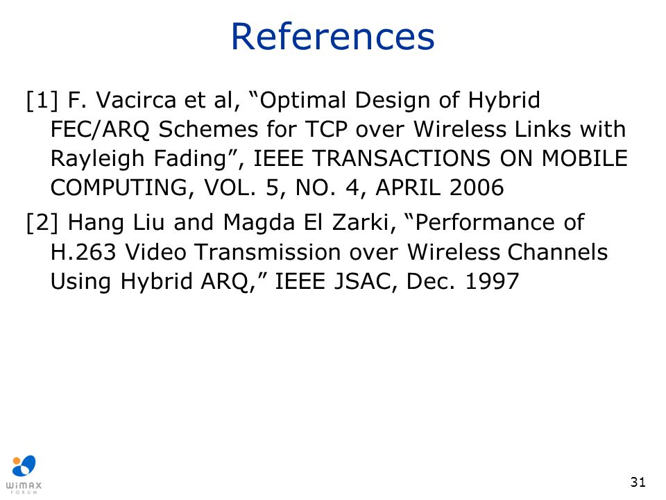 "31 References [1] F. Vacirca et al, ""Optimal Design of Hybrid FEC/ARQ Schemes for TCP over Wireless Links with Rayleigh Fading"", IEEE TRANSACTIONS ON"