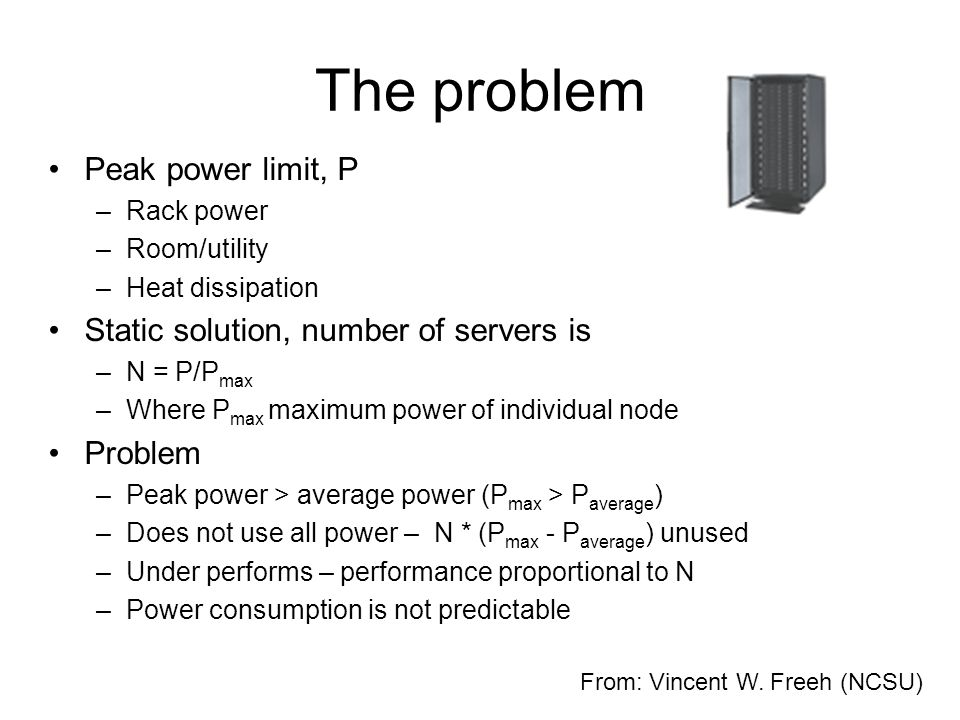 The problem Peak power limit, P –Rack power –Room/utility –Heat dissipation Static solution, number of servers is –N = P/P max –Where P max maximum power of individual node Problem –Peak power > average power (P max > P average ) –Does not use all power – N * (P max - P average ) unused –Under performs – performance proportional to N –Power consumption is not predictable From: Vincent W.