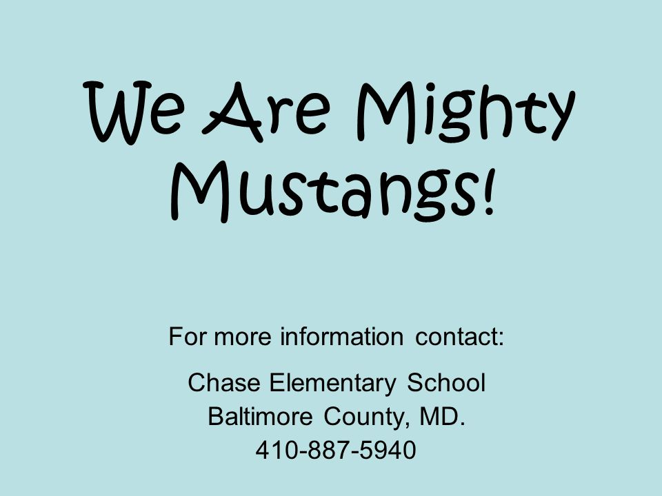 We Are Mighty Mustangs! For more information contact: Chase Elementary School Baltimore County, MD. 410-887-5940