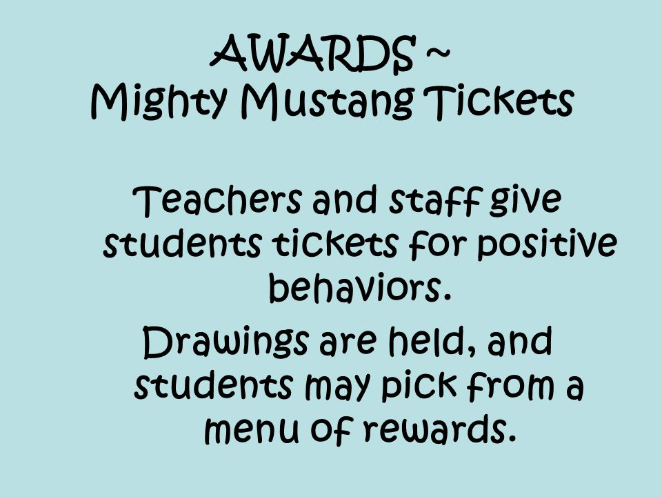 AWARDS ~ Mighty Mustang Tickets Teachers and staff give students tickets for positive behaviors. Drawings are held, and students may pick from a menu
