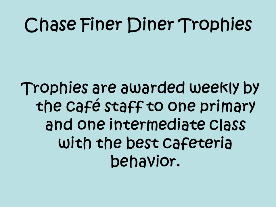 Chase Finer Diner Trophies Trophies are awarded weekly by the café staff to one primary and one intermediate class with the best cafeteria behavior.