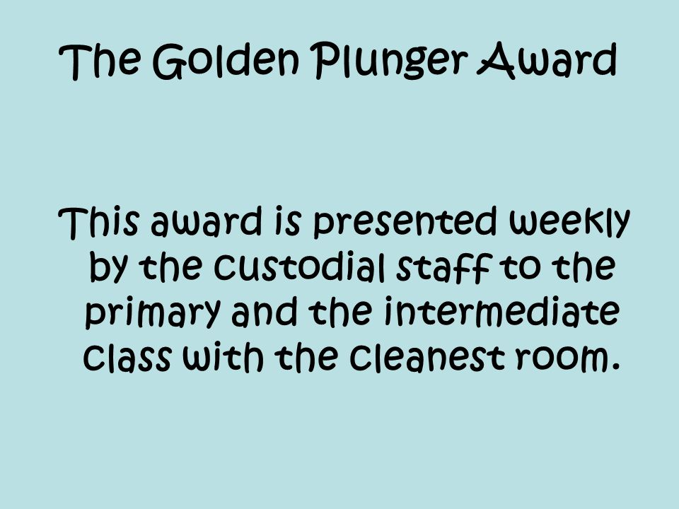 The Golden Plunger Award This award is presented weekly by the custodial staff to the primary and the intermediate class with the cleanest room.