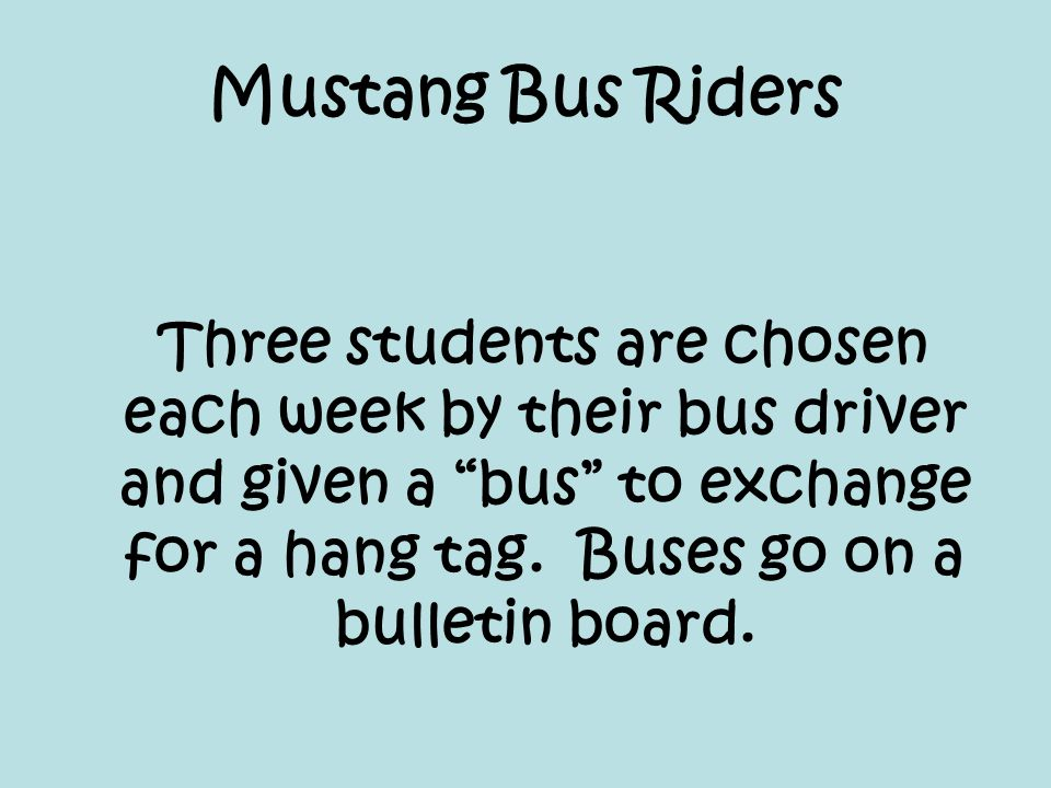 "Mustang Bus Riders Three students are chosen each week by their bus driver and given a ""bus"" to exchange for a hang tag. Buses go on a bulletin board."